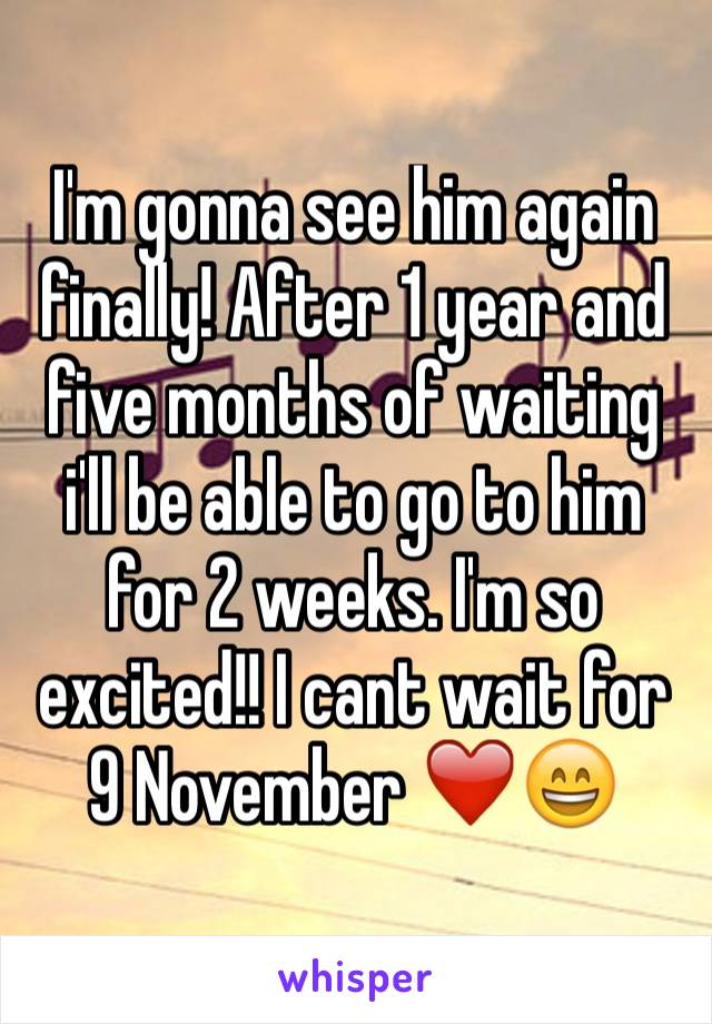 I'm gonna see him again finally! After 1 year and five months of waiting i'll be able to go to him for 2 weeks. I'm so excited!! I cant wait for 9 November ❤️😄