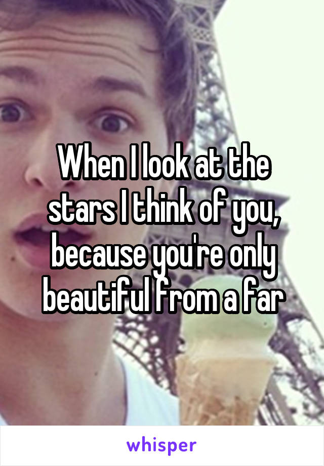 When I look at the stars I think of you, because you're only beautiful from a far