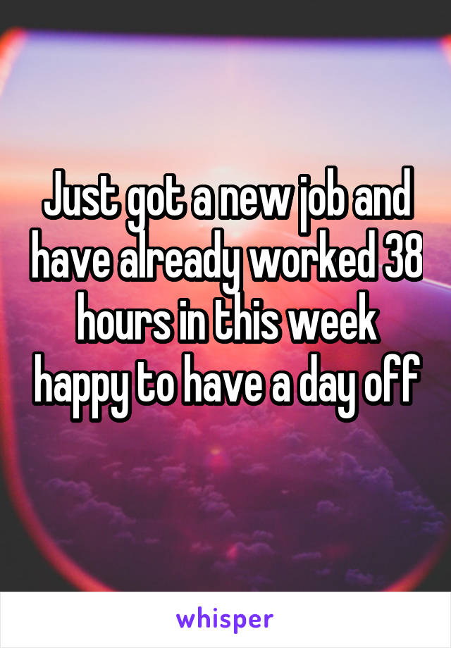 Just got a new job and have already worked 38 hours in this week happy to have a day off