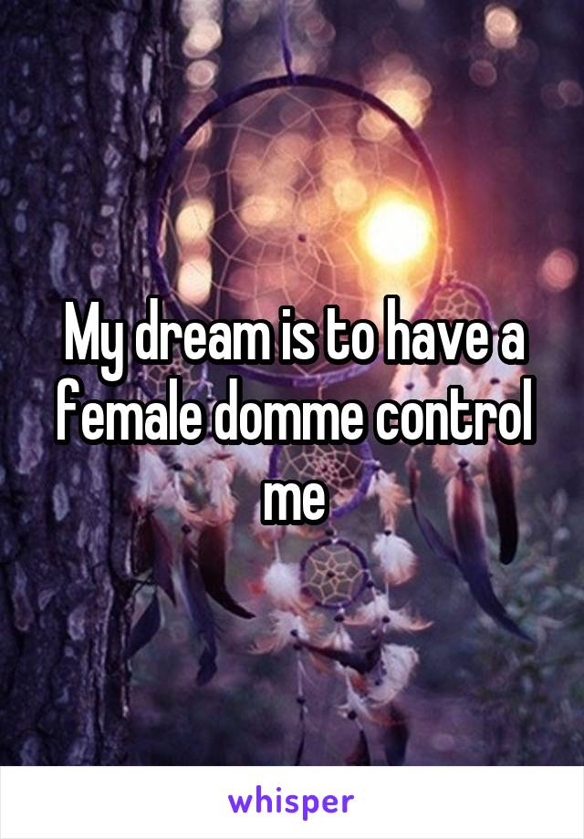 My dream is to have a female domme control me