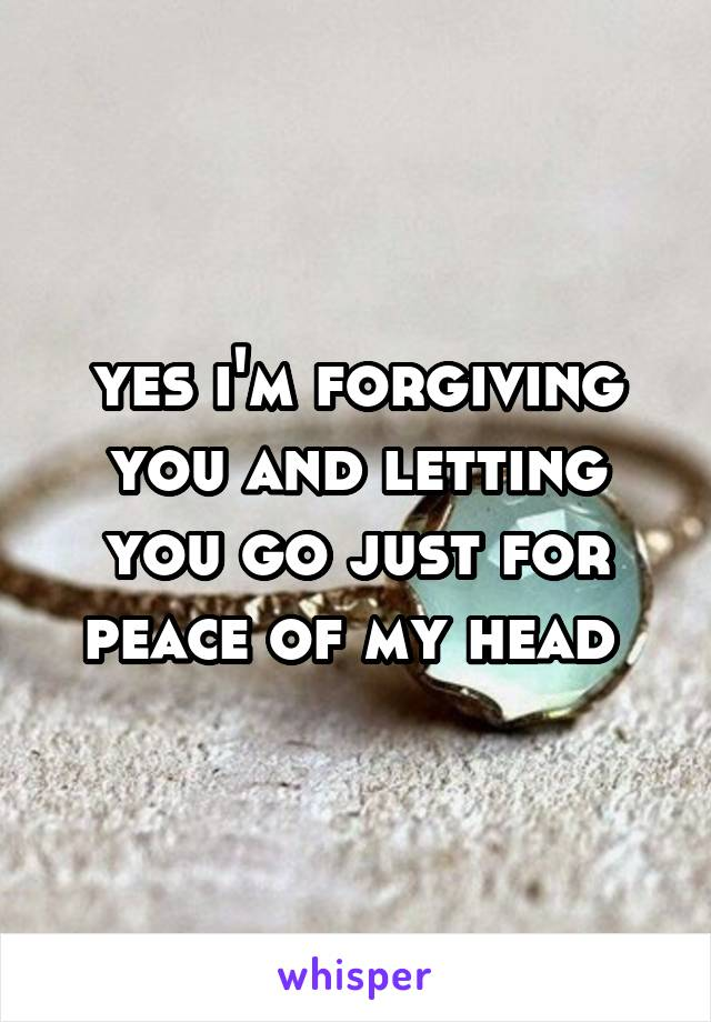 yes i'm forgiving you and letting you go just for peace of my head