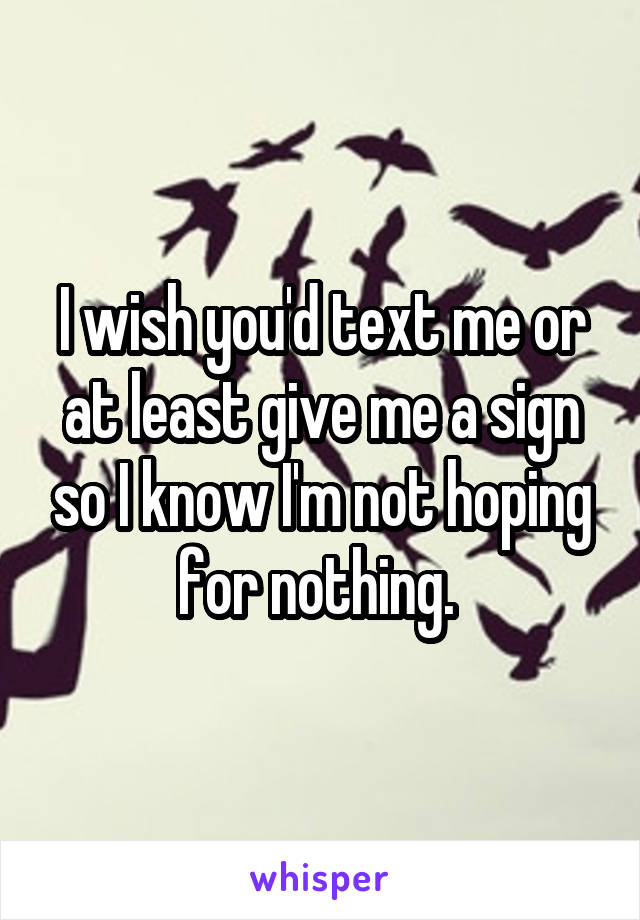 I wish you'd text me or at least give me a sign so I know I'm not hoping for nothing.