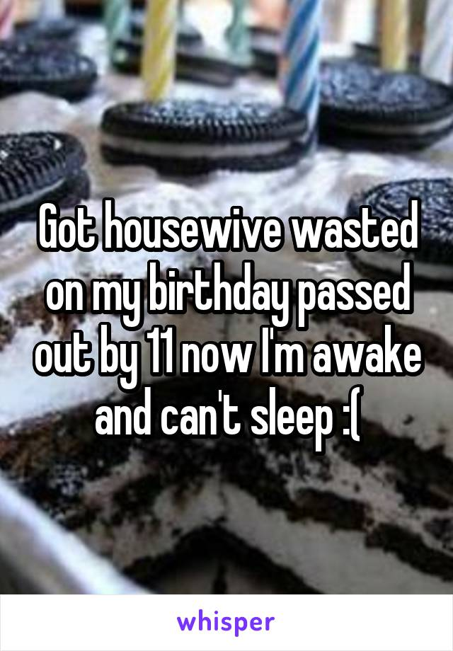Got housewive wasted on my birthday passed out by 11 now I'm awake and can't sleep :(