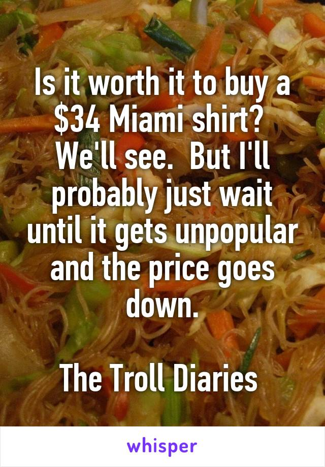 Is it worth it to buy a $34 Miami shirt?  We'll see.  But I'll probably just wait until it gets unpopular and the price goes down.  The Troll Diaries