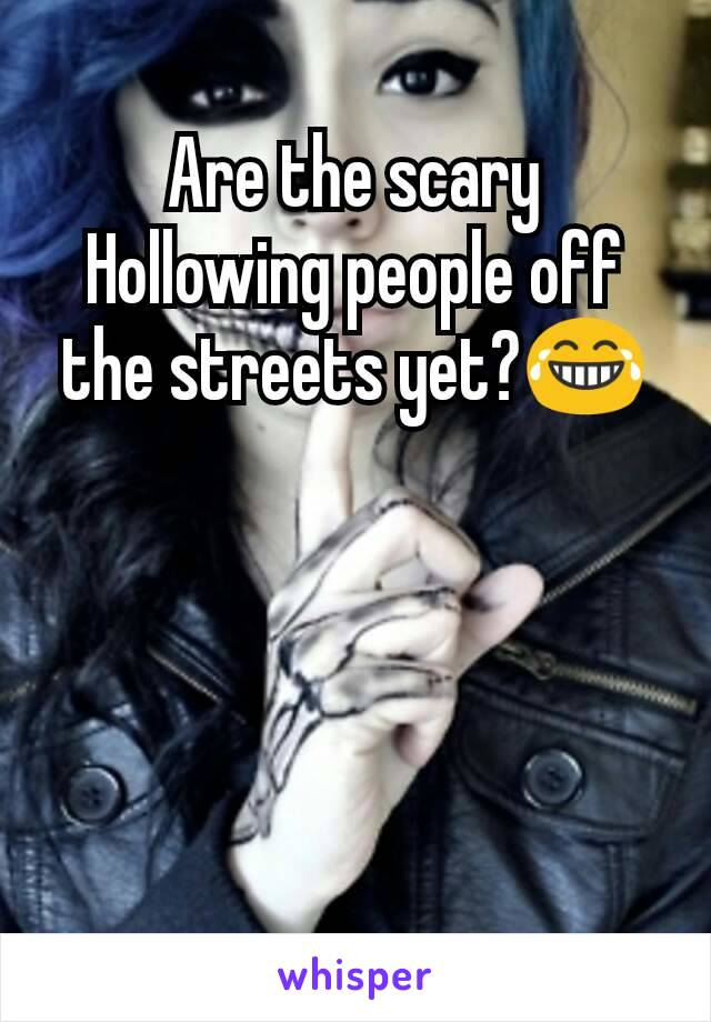 Are the scary Hollowing people off the streets yet?😂