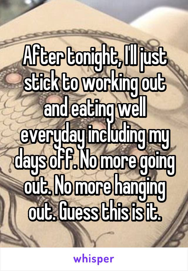 After tonight, I'll just stick to working out and eating well everyday including my days off. No more going out. No more hanging out. Guess this is it.