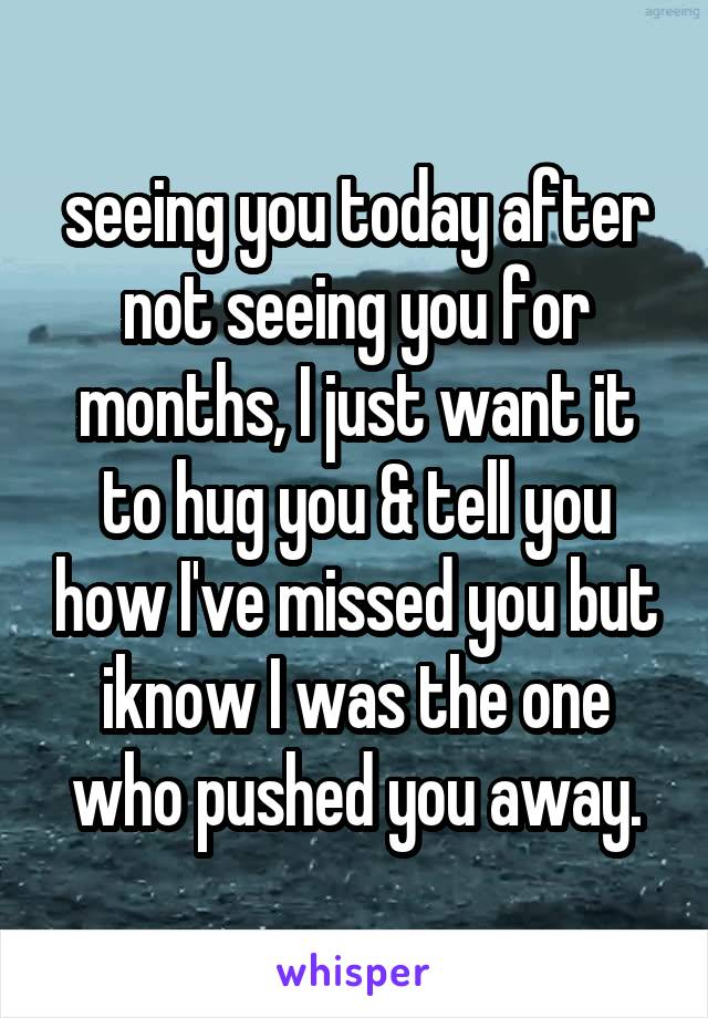 seeing you today after not seeing you for months, I just want it to hug you & tell you how I've missed you but iknow I was the one who pushed you away.