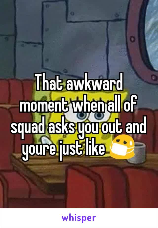 That awkward moment when all of squad asks you out and youre just like 😷