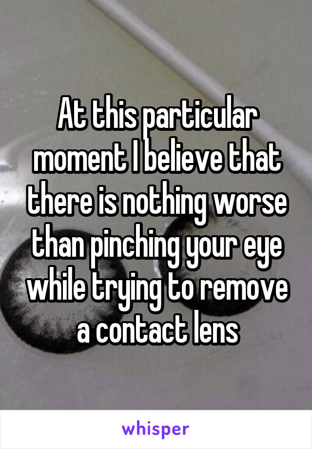 At this particular moment I believe that there is nothing worse than pinching your eye while trying to remove a contact lens