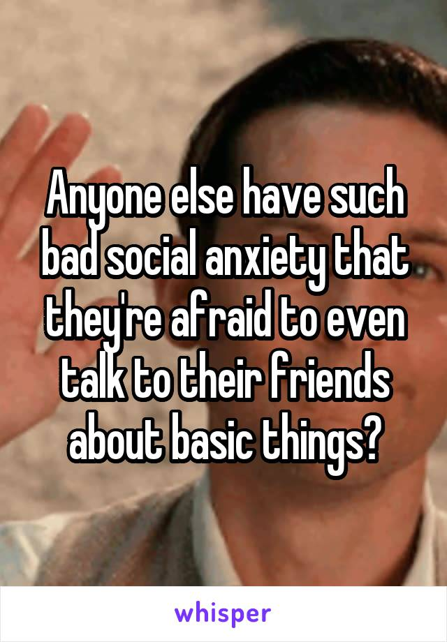 Anyone else have such bad social anxiety that they're afraid to even talk to their friends about basic things?