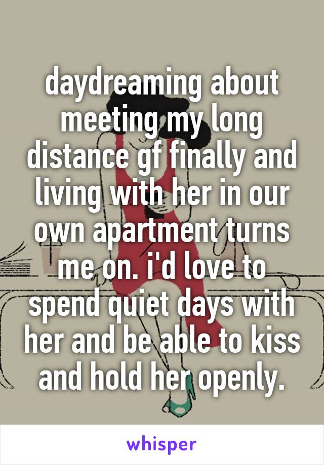 daydreaming about meeting my long distance gf finally and living with her in our own apartment turns me on. i'd love to spend quiet days with her and be able to kiss and hold her openly.