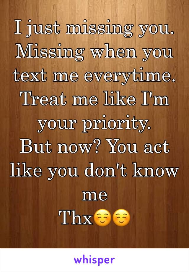 I just missing you. Missing when you text me everytime.  Treat me like I'm your priority.  But now? You act like you don't know me  Thx☺️☺️