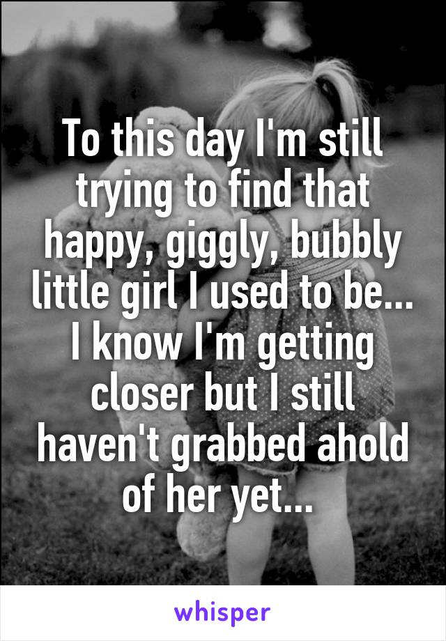 To this day I'm still trying to find that happy, giggly, bubbly little girl I used to be... I know I'm getting closer but I still haven't grabbed ahold of her yet...