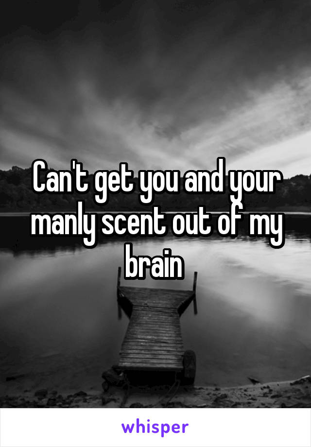 Can't get you and your manly scent out of my brain