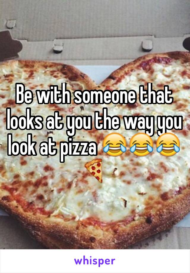 Be with someone that looks at you the way you look at pizza 😂😂😂🍕