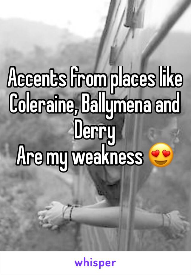 Accents from places like Coleraine, Ballymena and Derry Are my weakness 😍