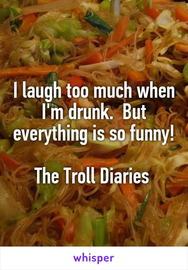 I laugh too much when I'm drunk.  But everything is so funny!  The Troll Diaries