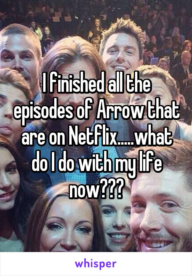 I finished all the episodes of Arrow that are on Netflix.....what do I do with my life now???