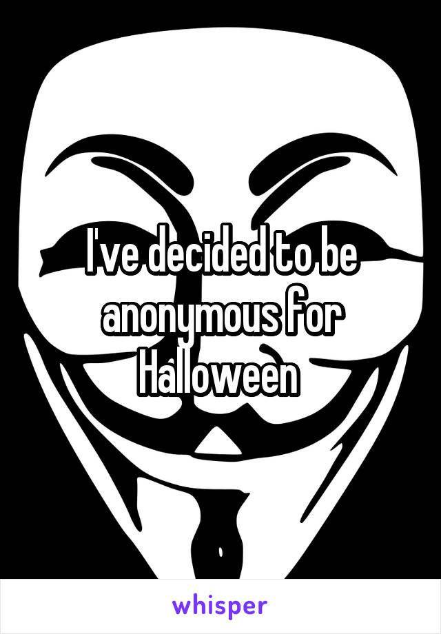 I've decided to be anonymous for Halloween