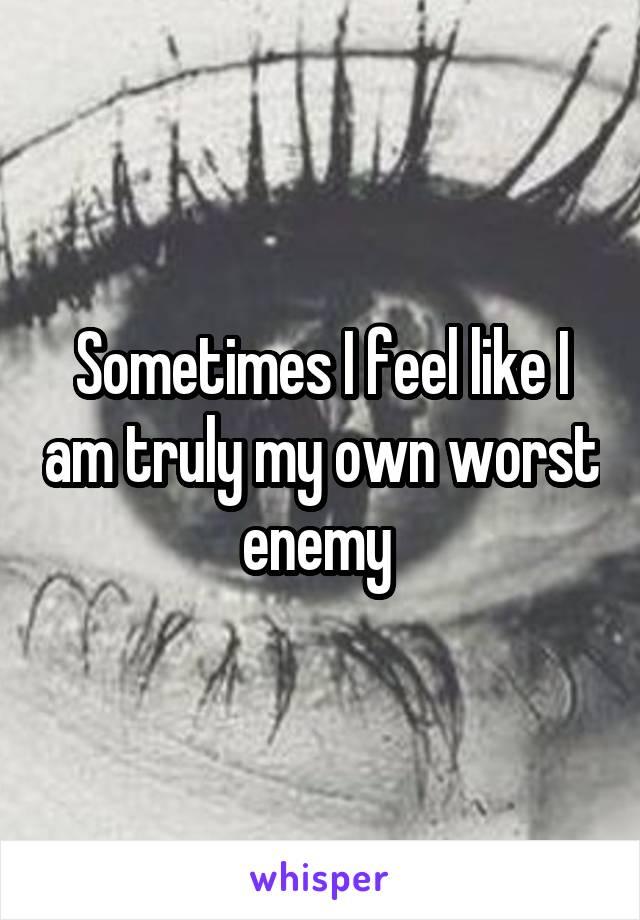 Sometimes I feel like I am truly my own worst enemy