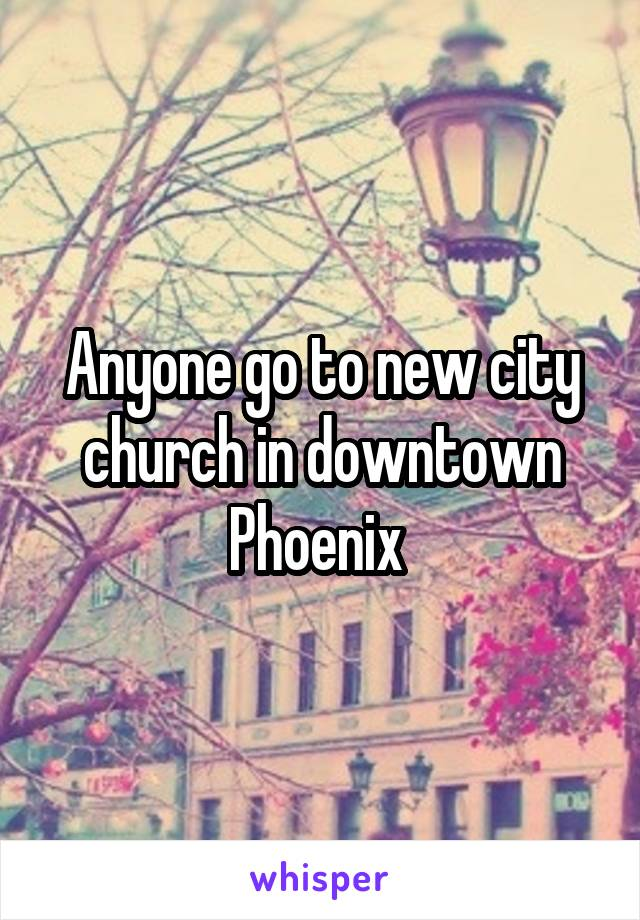 Anyone go to new city church in downtown Phoenix