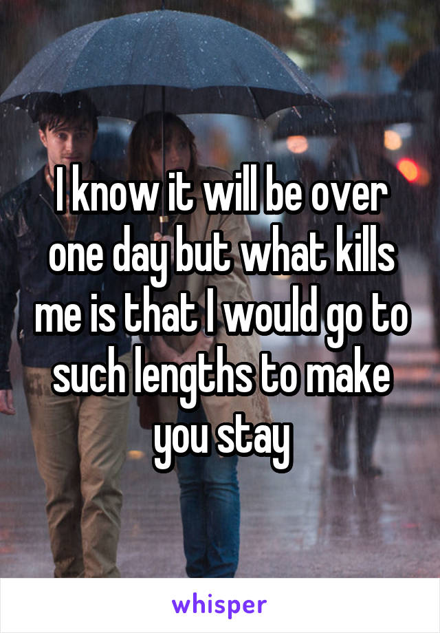 I know it will be over one day but what kills me is that I would go to such lengths to make you stay