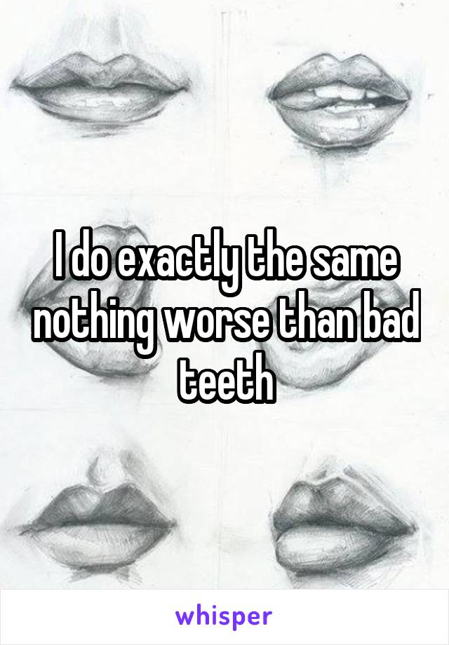 I do exactly the same nothing worse than bad teeth