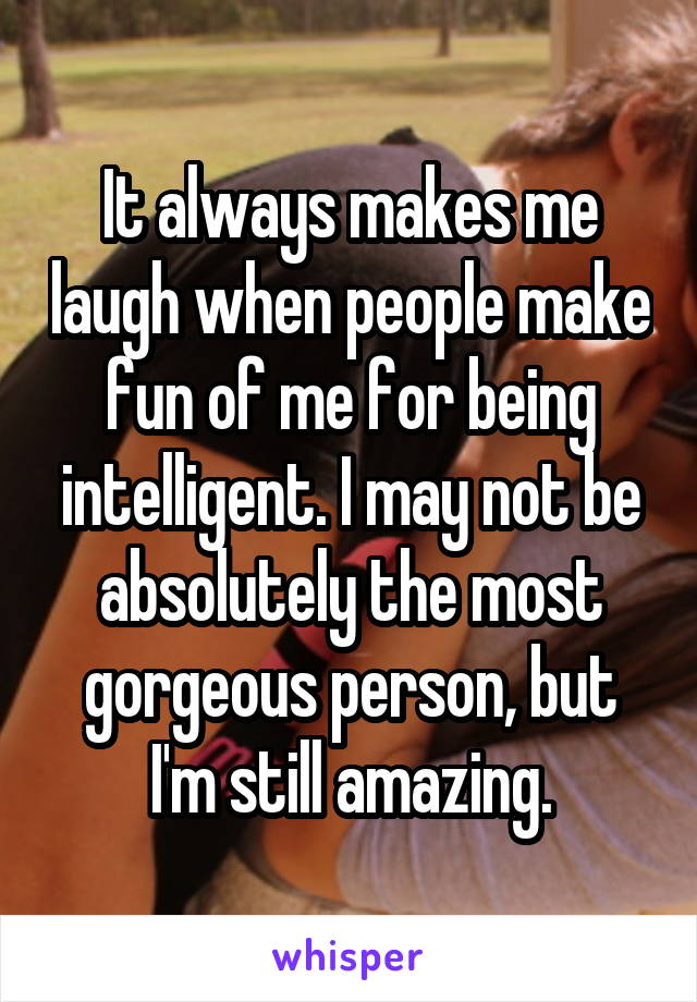 It always makes me laugh when people make fun of me for being intelligent. I may not be absolutely the most gorgeous person, but I'm still amazing.