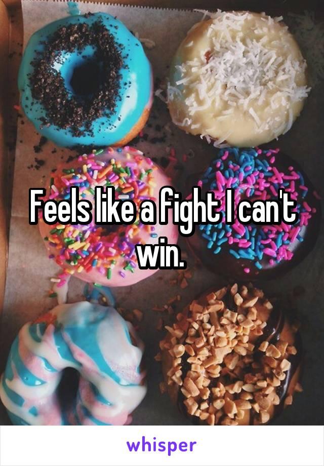 Feels like a fight I can't win.