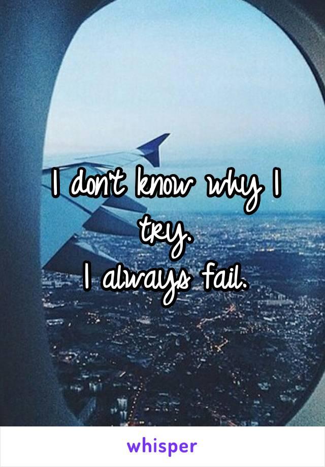 I don't know why I try. I always fail.