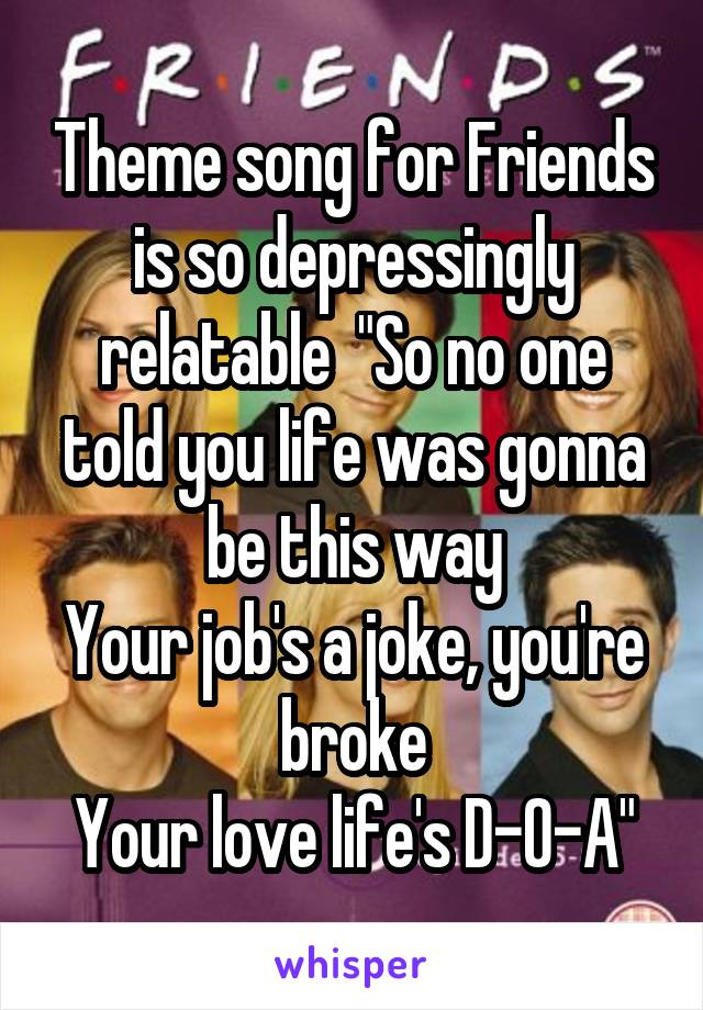 """Theme song for Friends is so depressingly relatable  """"So no one told you life was gonna be this way Your job's a joke, you're broke Your love life's D-O-A"""""""