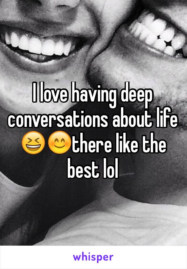 I love having deep conversations about life 😆😊there like the best lol