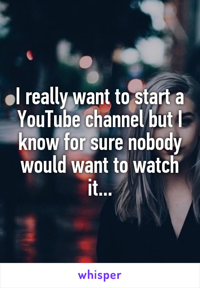 I really want to start a YouTube channel but I know for sure nobody would want to watch it...