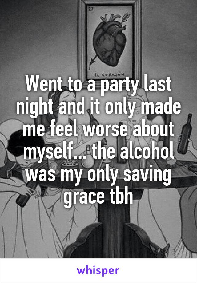 Went to a party last night and it only made me feel worse about myself... the alcohol was my only saving grace tbh