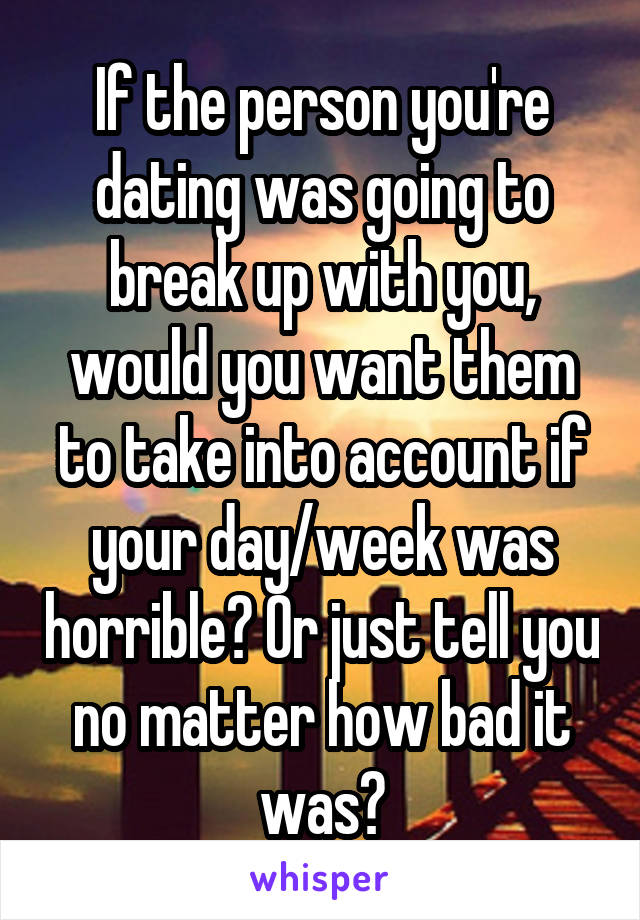 If the person you're dating was going to break up with you, would you want them to take into account if your day/week was horrible? Or just tell you no matter how bad it was?