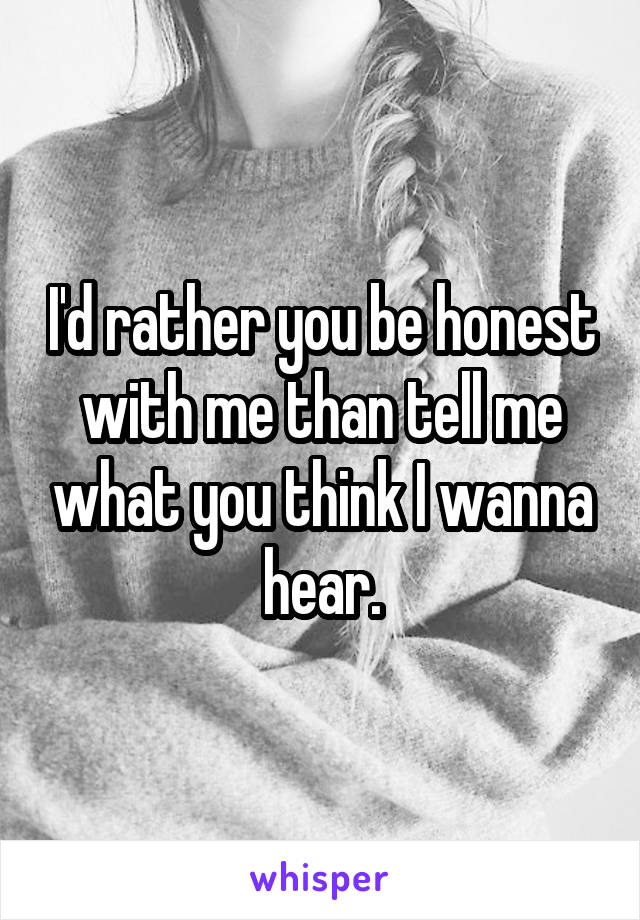 I'd rather you be honest with me than tell me what you think I wanna hear.