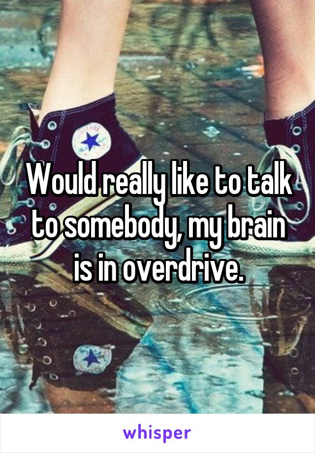 Would really like to talk to somebody, my brain is in overdrive.