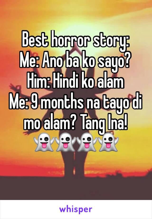 Best horror story: Me: Ano ba ko sayo? Him: Hindi ko alam  Me: 9 months na tayo di mo alam? Tang Ina!  👻👻👻👻