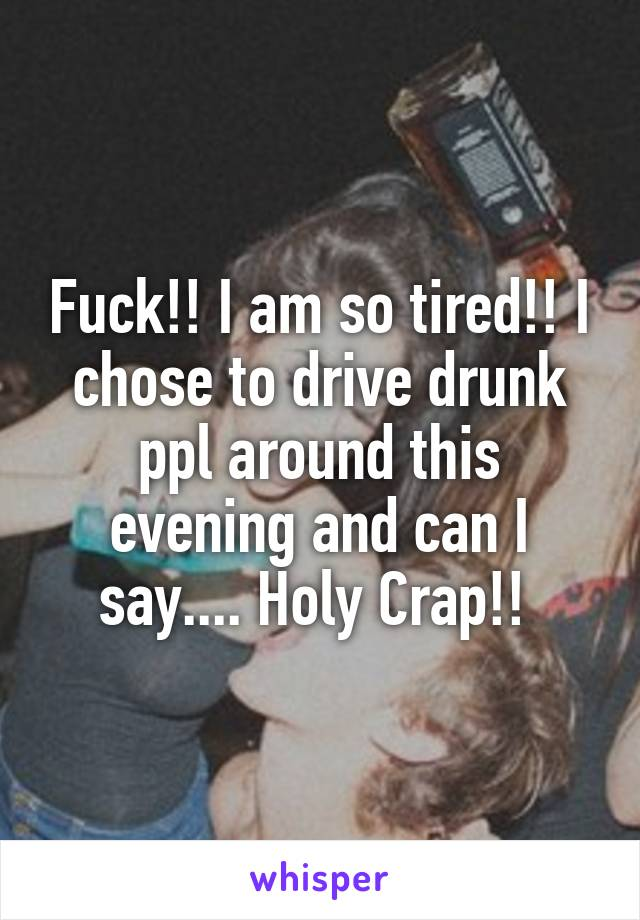 Fuck!! I am so tired!! I chose to drive drunk ppl around this evening and can I say.... Holy Crap!!