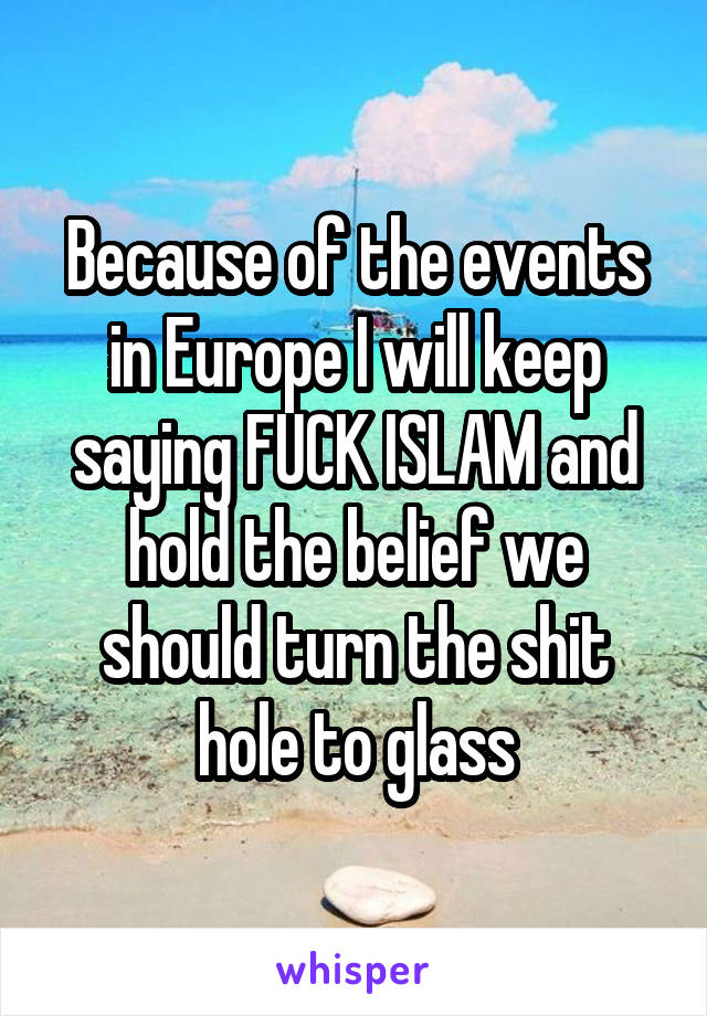 Because of the events in Europe I will keep saying FUCK ISLAM and hold the belief we should turn the shit hole to glass
