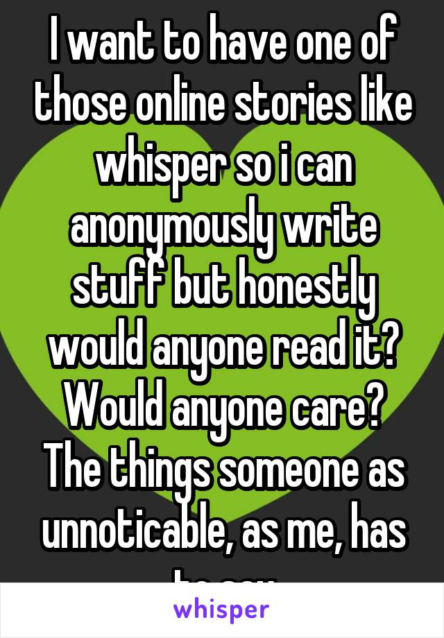 I want to have one of those online stories like whisper so i can anonymously write stuff but honestly would anyone read it? Would anyone care? The things someone as unnoticable, as me, has to say