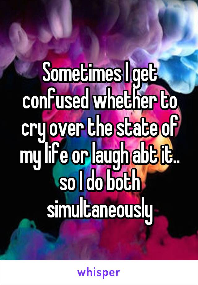 Sometimes I get confused whether to cry over the state of my life or laugh abt it.. so I do both simultaneously
