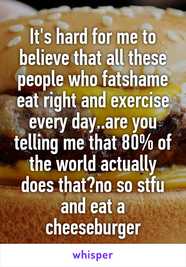 It's hard for me to believe that all these people who fatshame eat right and exercise every day..are you telling me that 80% of the world actually does that?no so stfu and eat a cheeseburger