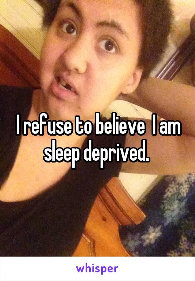 I refuse to believe  I am sleep deprived.