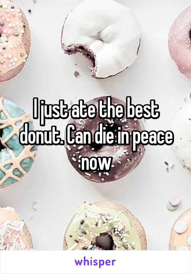I just ate the best donut. Can die in peace now