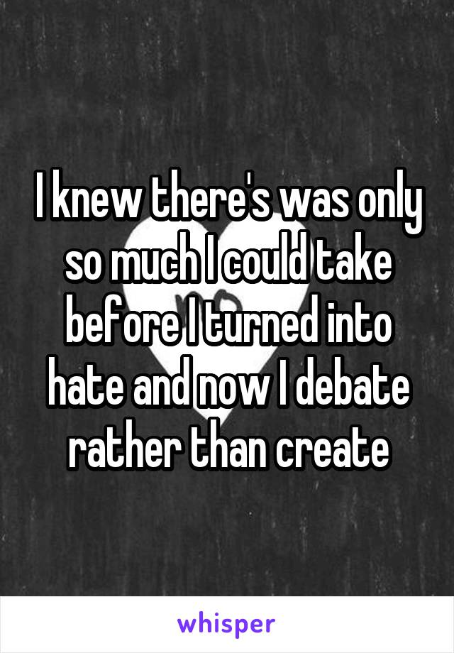 I knew there's was only so much I could take before I turned into hate and now I debate rather than create
