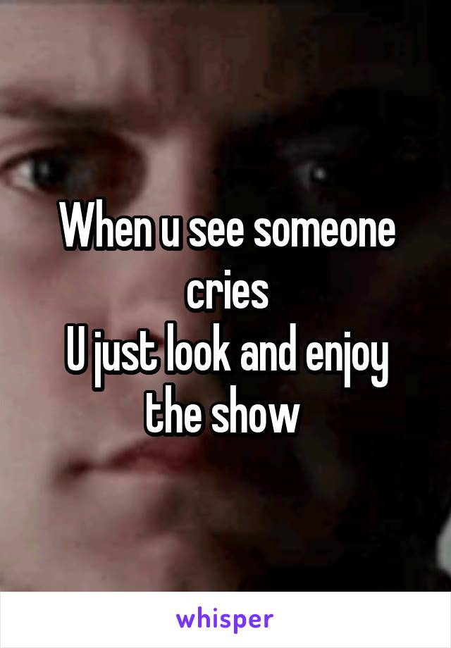 When u see someone cries U just look and enjoy the show