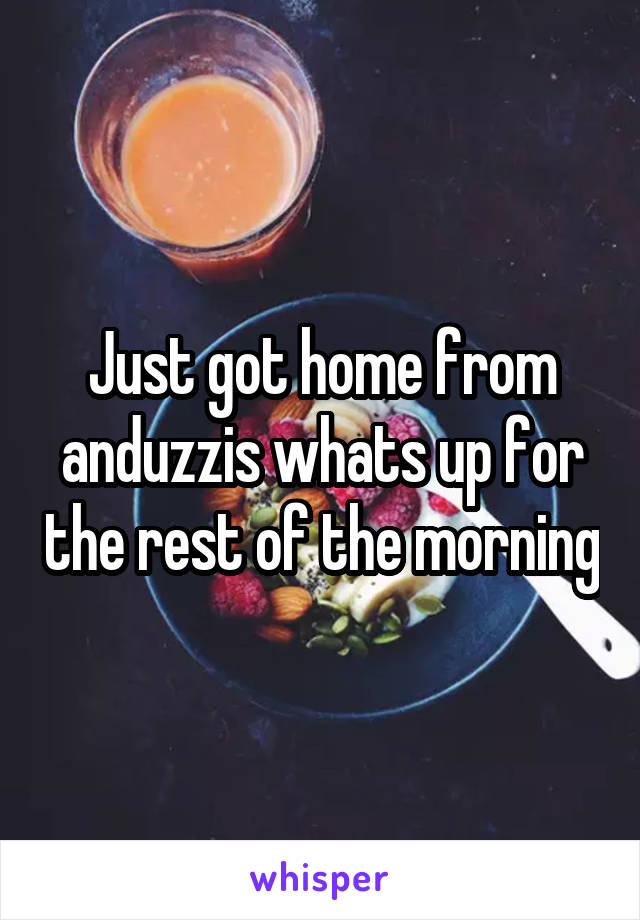 Just got home from anduzzis whats up for the rest of the morning