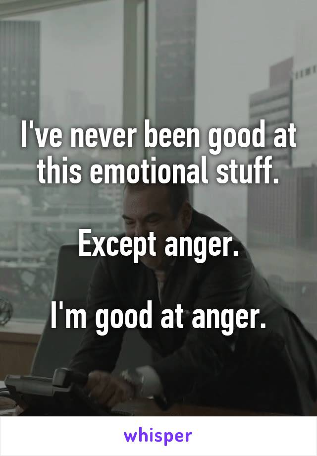 I've never been good at this emotional stuff.  Except anger.  I'm good at anger.