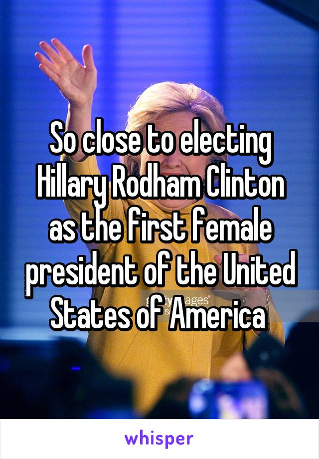 So close to electing Hillary Rodham Clinton as the first female president of the United States of America